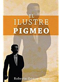 Portada de El Ilustre Pigmeo de Roberto Gómez Junco